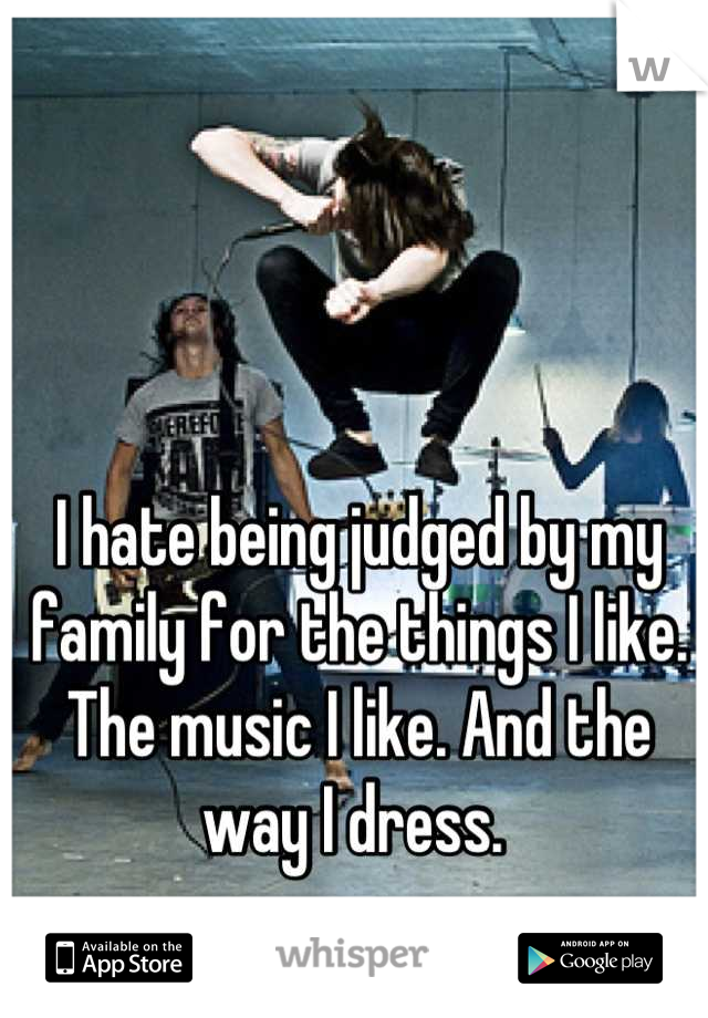 I hate being judged by my family for the things I like. The music I like. And the way I dress.