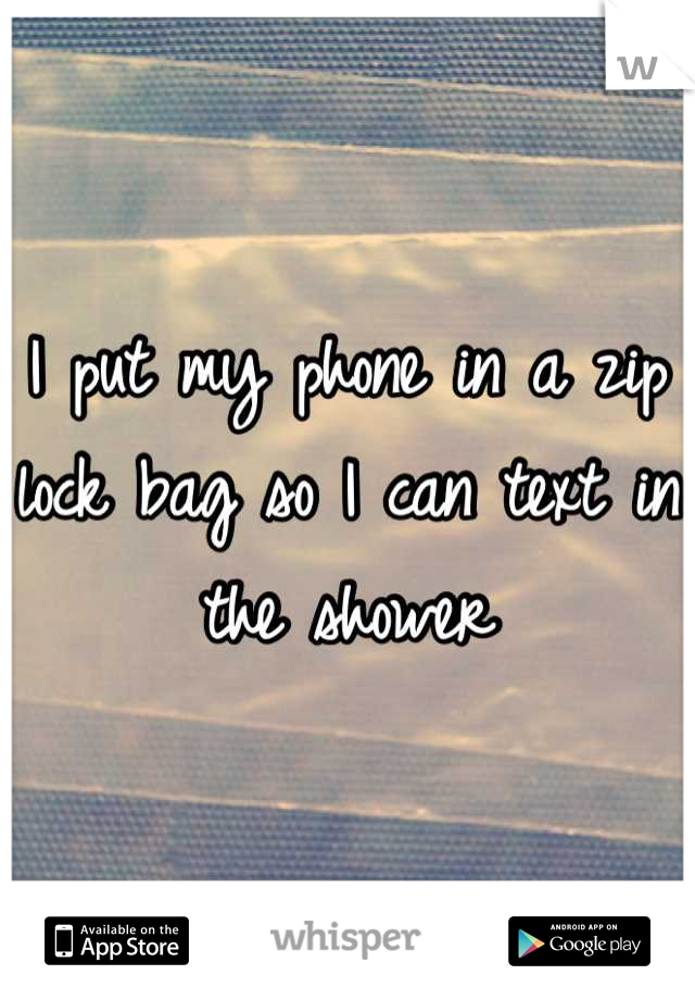 I put my phone in a zip lock bag so I can text in the shower