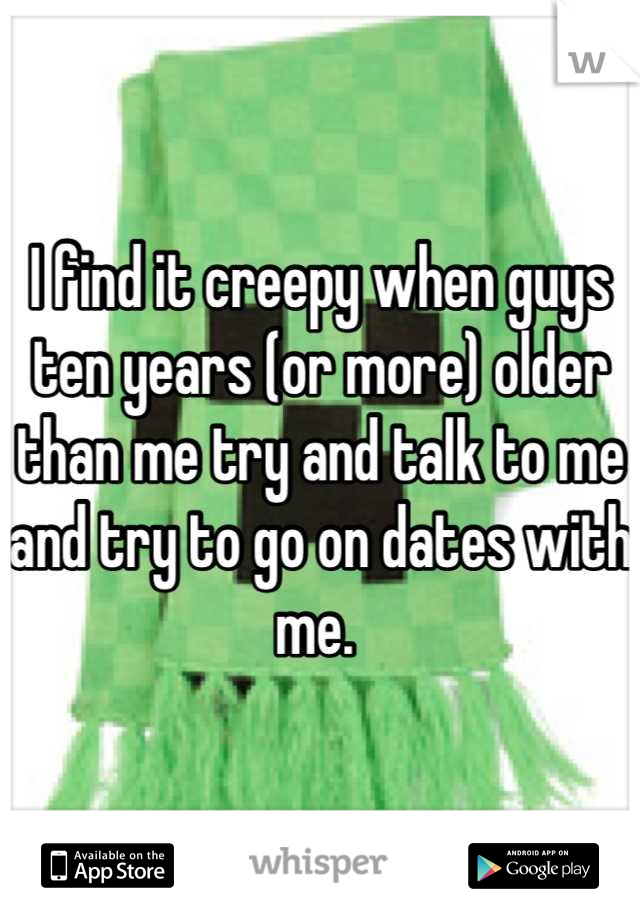 I find it creepy when guys ten years (or more) older than me try and talk to me and try to go on dates with me.