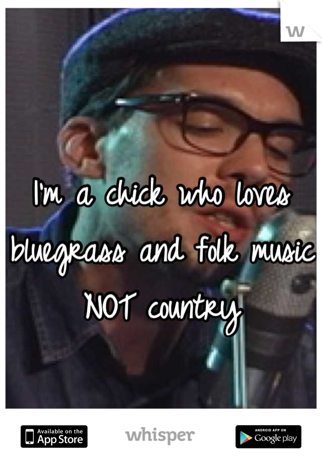 I'm a chick who loves bluegrass and folk music NOT country