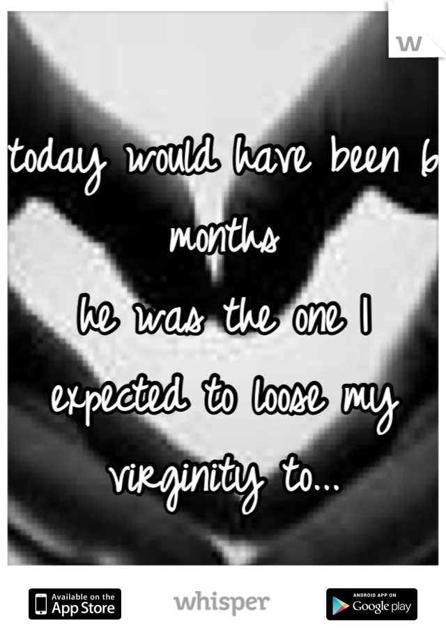 today would have been 6 months  he was the one I expected to loose my virginity to...