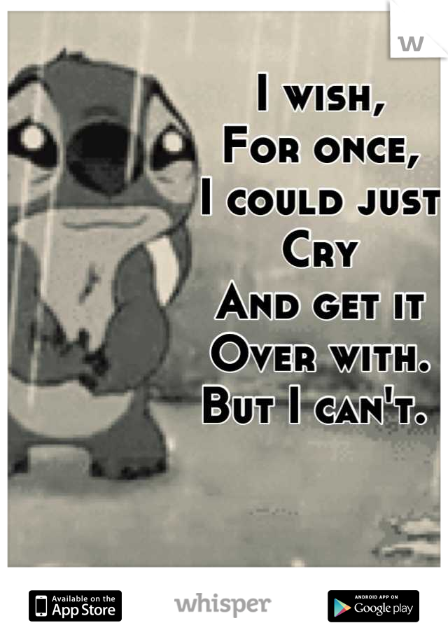 I wish, For once, I could just Cry And get it Over with.  But I can't.