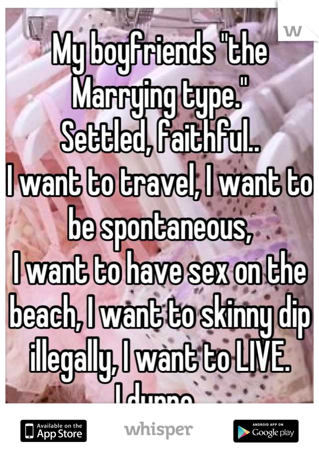 """My boyfriends """"the Marrying type.""""  Settled, faithful..  I want to travel, I want to be spontaneous,  I want to have sex on the beach, I want to skinny dip illegally, I want to LIVE.  I dunno."""