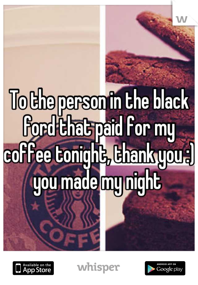 To the person in the black ford that paid for my coffee tonight, thank you :) you made my night