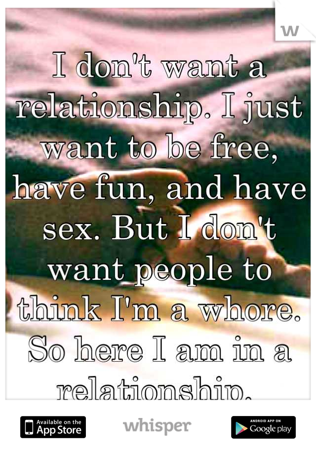 I don't want a relationship. I just want to be free, have fun, and have sex. But I don't want people to think I'm a whore. So here I am in a relationship.