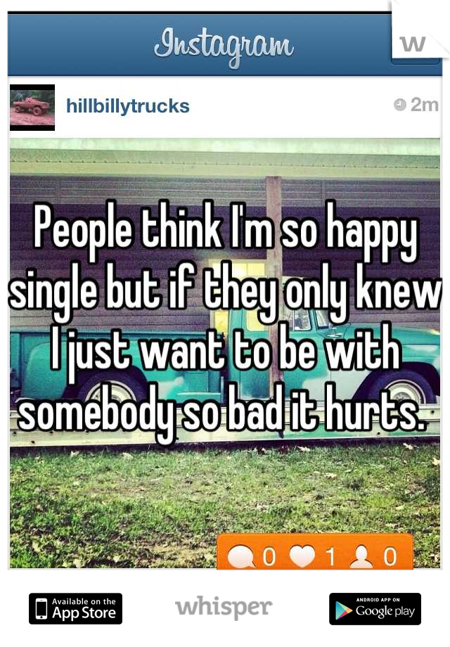 People think I'm so happy single but if they only knew I just want to be with somebody so bad it hurts.