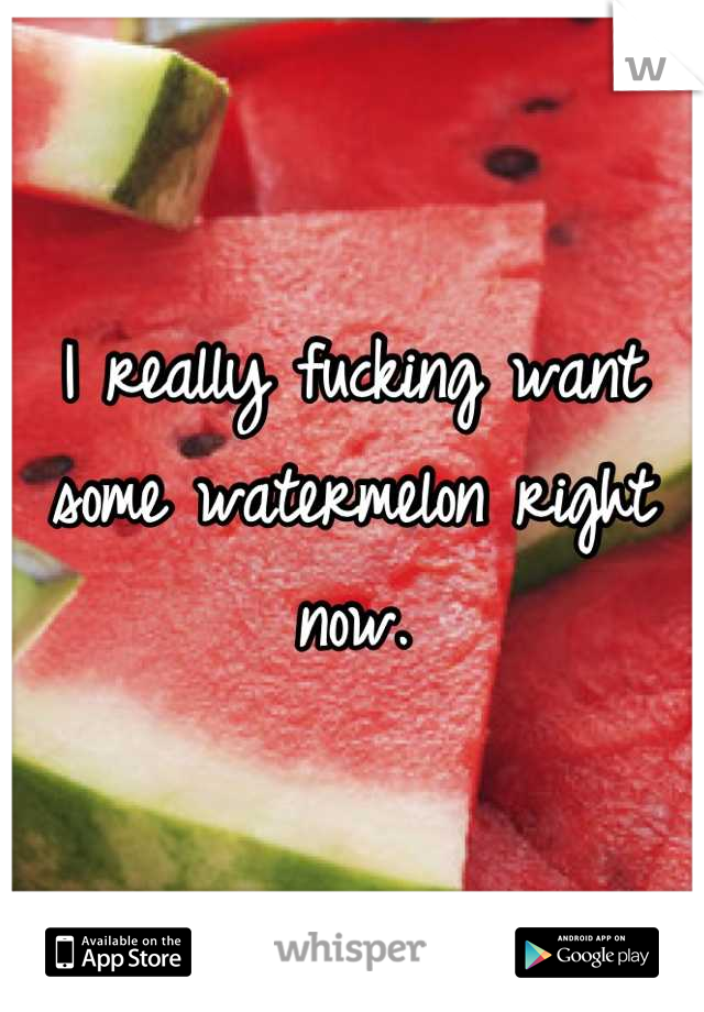 I really fucking want some watermelon right now.