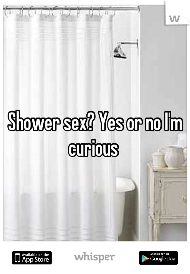 Shower sex? Yes or no I'm curious