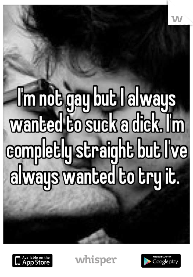 I'm not gay but I always wanted to suck a dick. I'm completly straight but I've always wanted to try it.