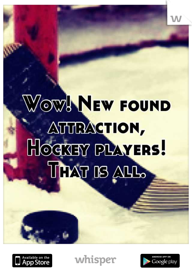 Wow! New found attraction, Hockey players!  That is all.