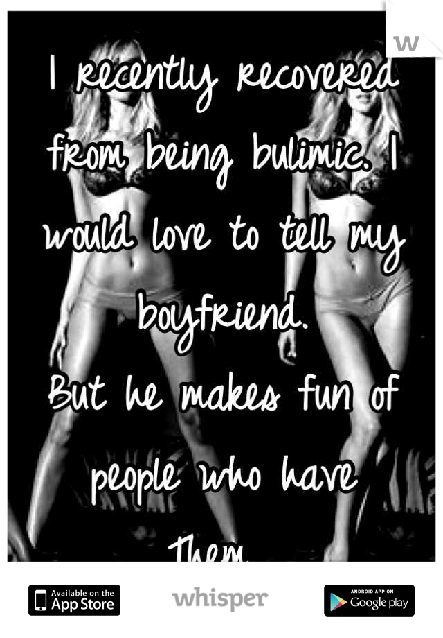 I recently recovered from being bulimic. I would love to tell my boyfriend.  But he makes fun of people who have Them.
