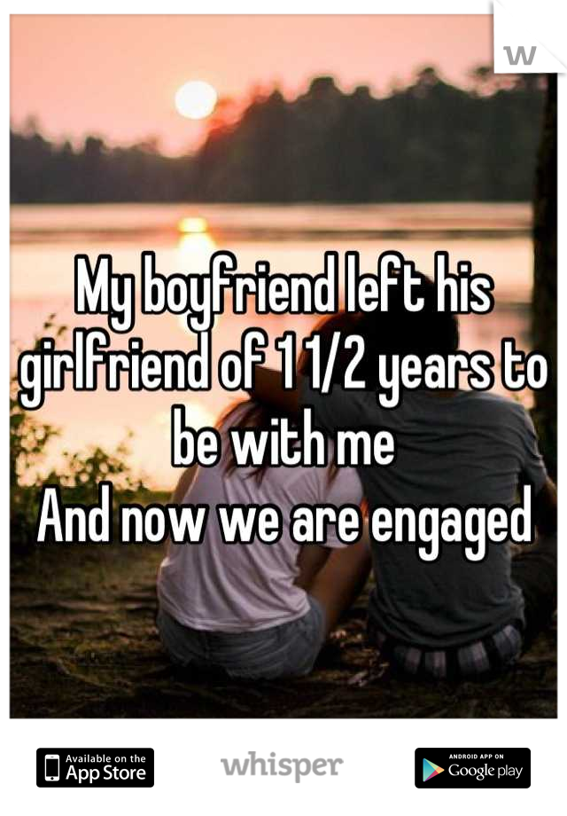My boyfriend left his girlfriend of 1 1/2 years to be with me  And now we are engaged