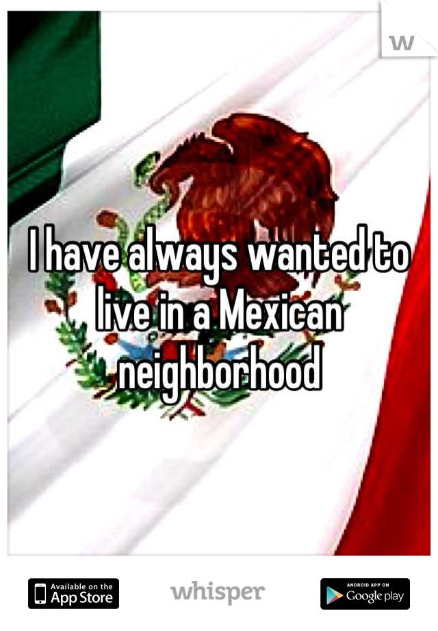 I have always wanted to live in a Mexican neighborhood