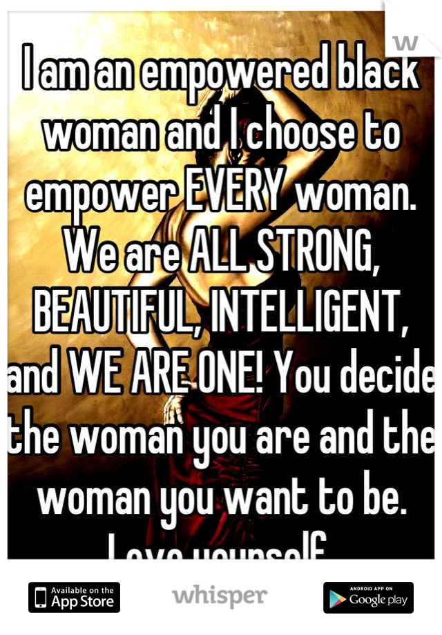 I am an empowered black woman and I choose to empower EVERY woman. We are ALL STRONG, BEAUTIFUL, INTELLIGENT, and WE ARE ONE! You decide the woman you are and the woman you want to be. Love yourself.