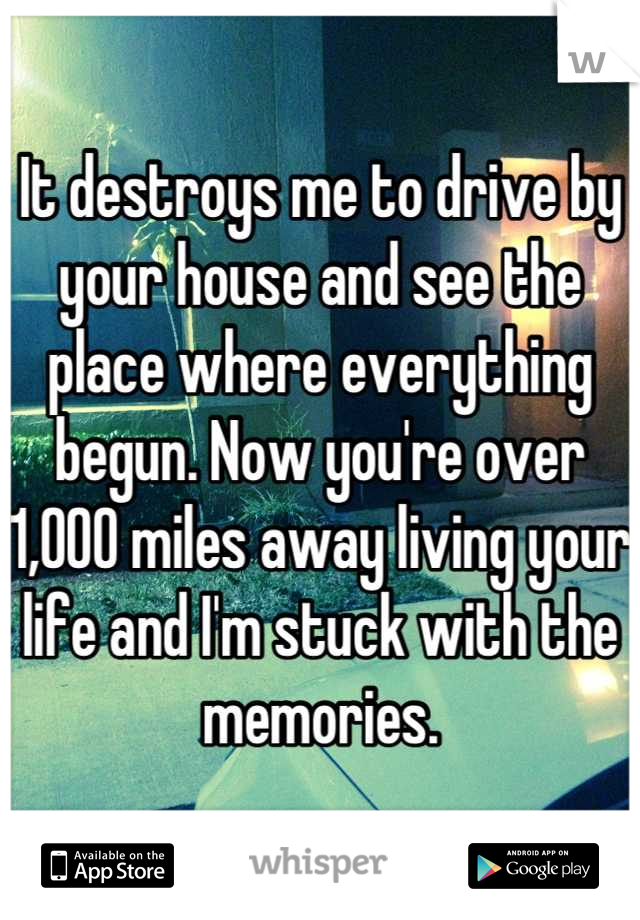 It destroys me to drive by your house and see the place where everything begun. Now you're over 1,000 miles away living your life and I'm stuck with the memories.