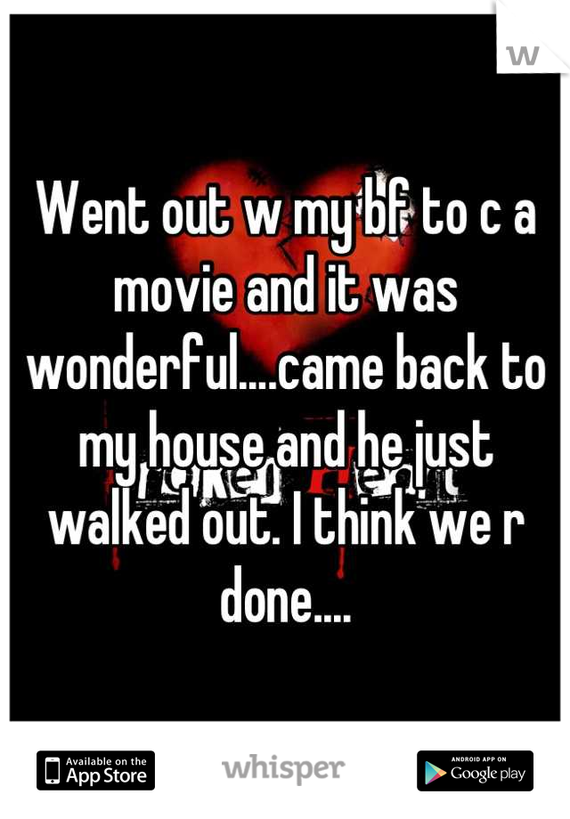 Went out w my bf to c a movie and it was wonderful....came back to my house and he just walked out. I think we r done....