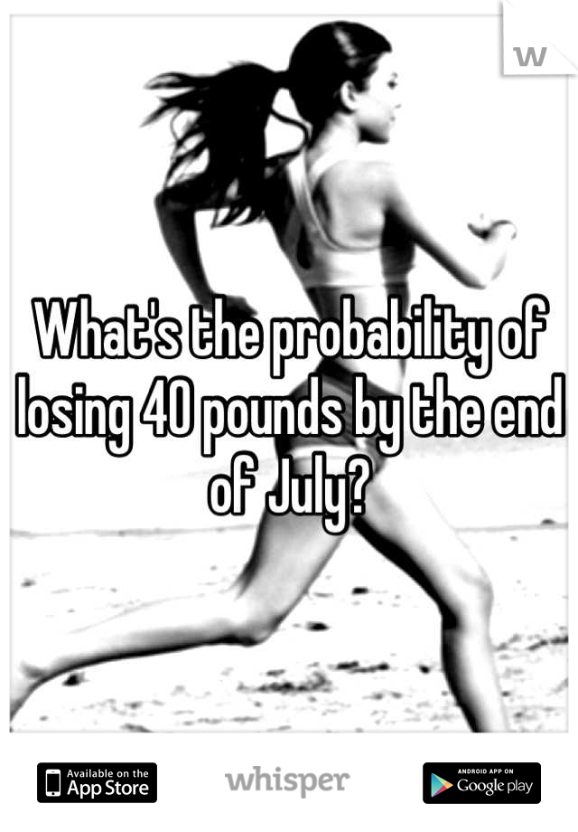 What's the probability of losing 40 pounds by the end of July?