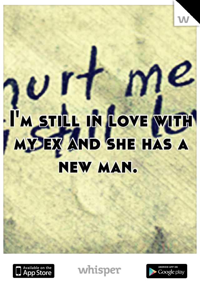 I'm still in love with my ex and she has a new man.