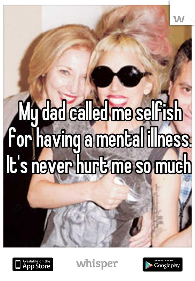 My dad called me selfish for having a mental illness. It's never hurt me so much.