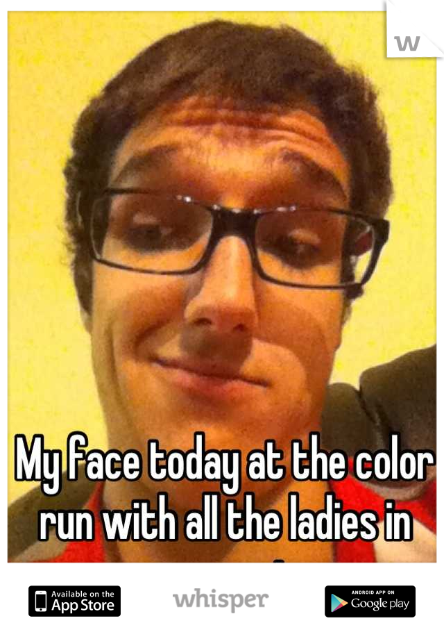 My face today at the color run with all the ladies in yoga pants