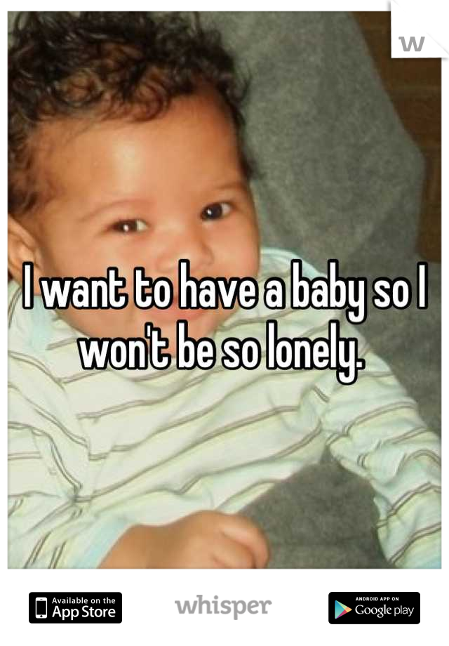I want to have a baby so I won't be so lonely.