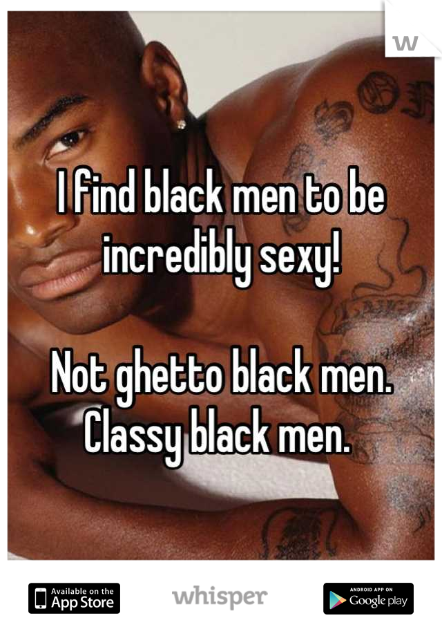 I find black men to be incredibly sexy!   Not ghetto black men. Classy black men.