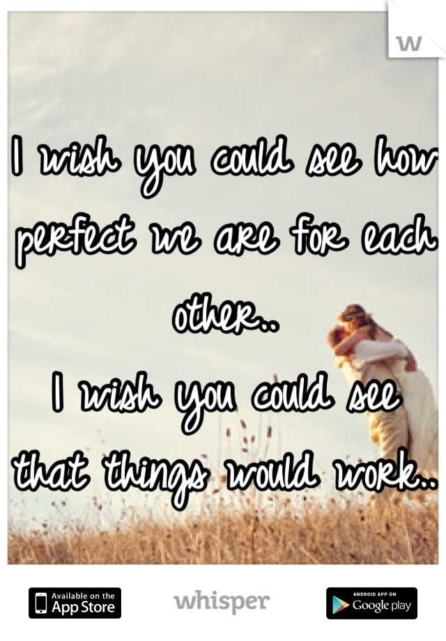 I wish you could see how perfect we are for each other.. I wish you could see that things would work..