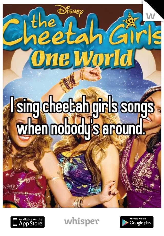 I sing cheetah girls songs when nobody's around.