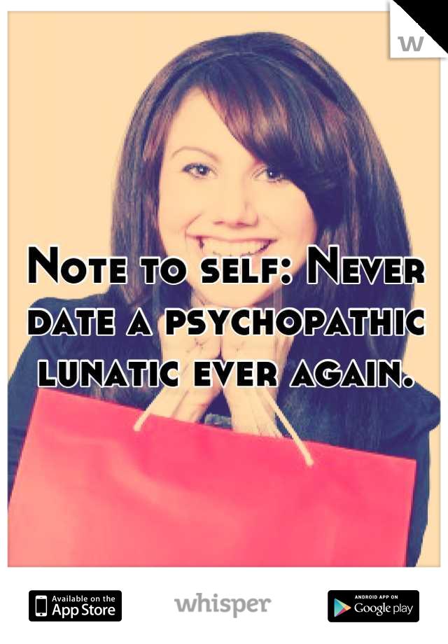 Note to self: Never date a psychopathic lunatic ever again.