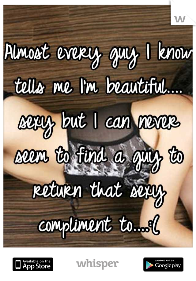 Almost every guy I know tells me I'm beautiful.... sexy but I can never seem to find a guy to return that sexy compliment to....:(