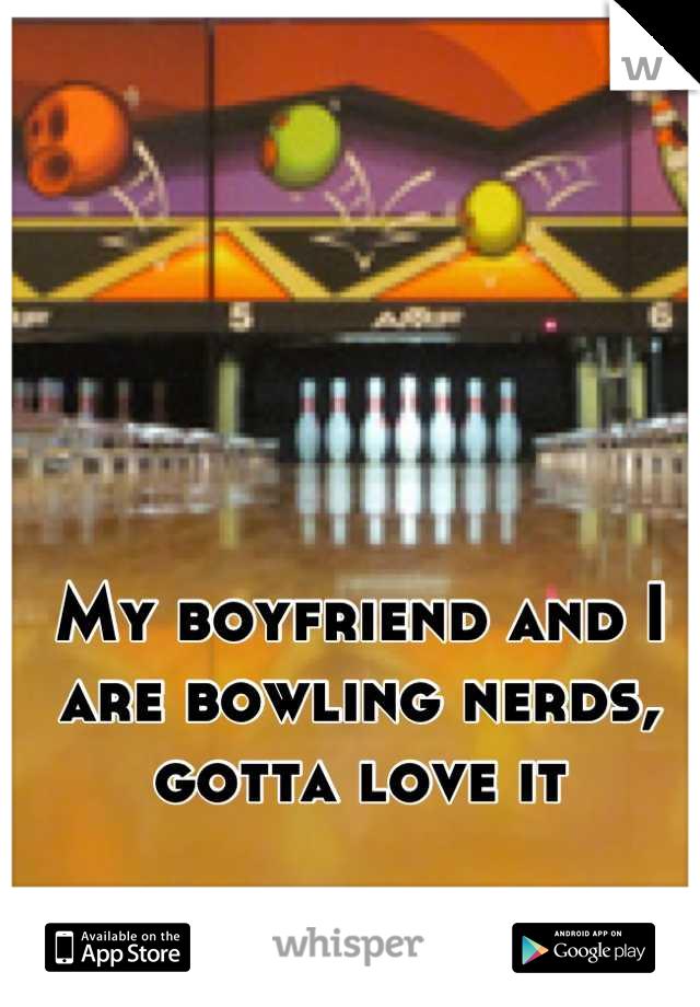 My boyfriend and I are bowling nerds, gotta love it
