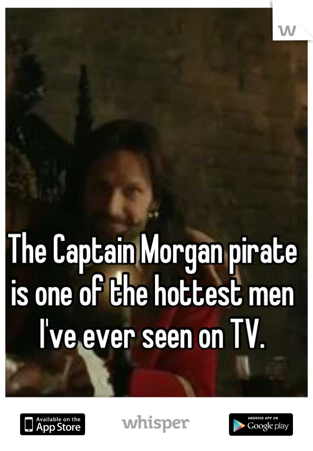 The Captain Morgan pirate is one of the hottest men I've ever seen on TV.