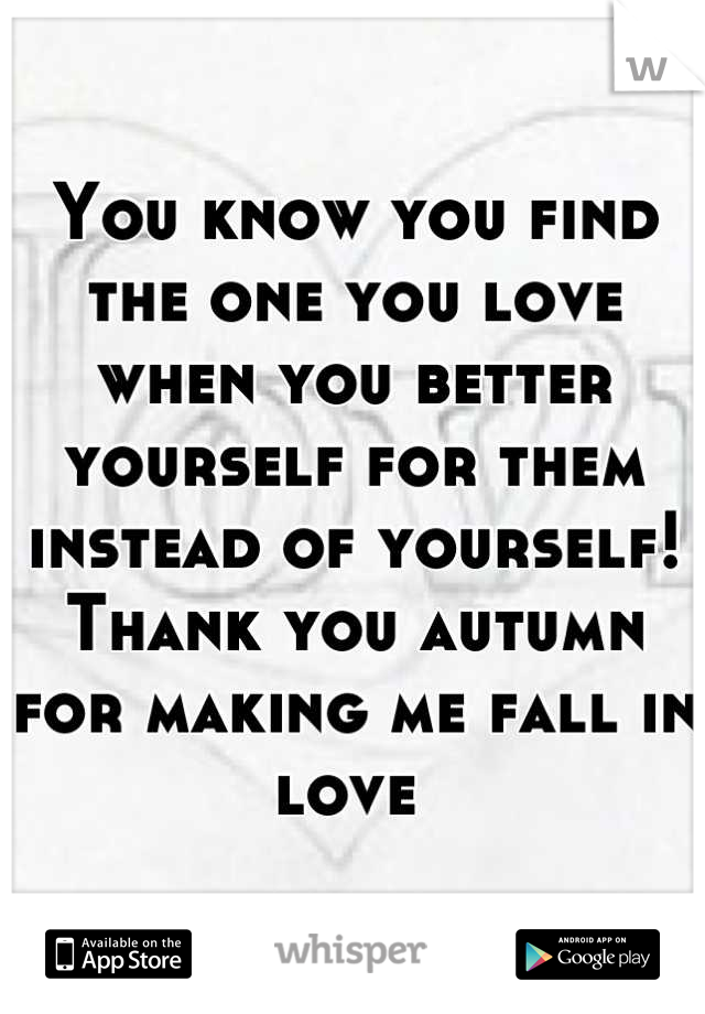 You know you find the one you love when you better yourself for them instead of yourself!  Thank you autumn for making me fall in love