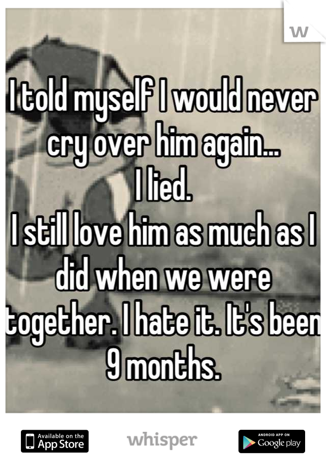 I told myself I would never cry over him again... I lied.  I still love him as much as I did when we were together. I hate it. It's been 9 months.