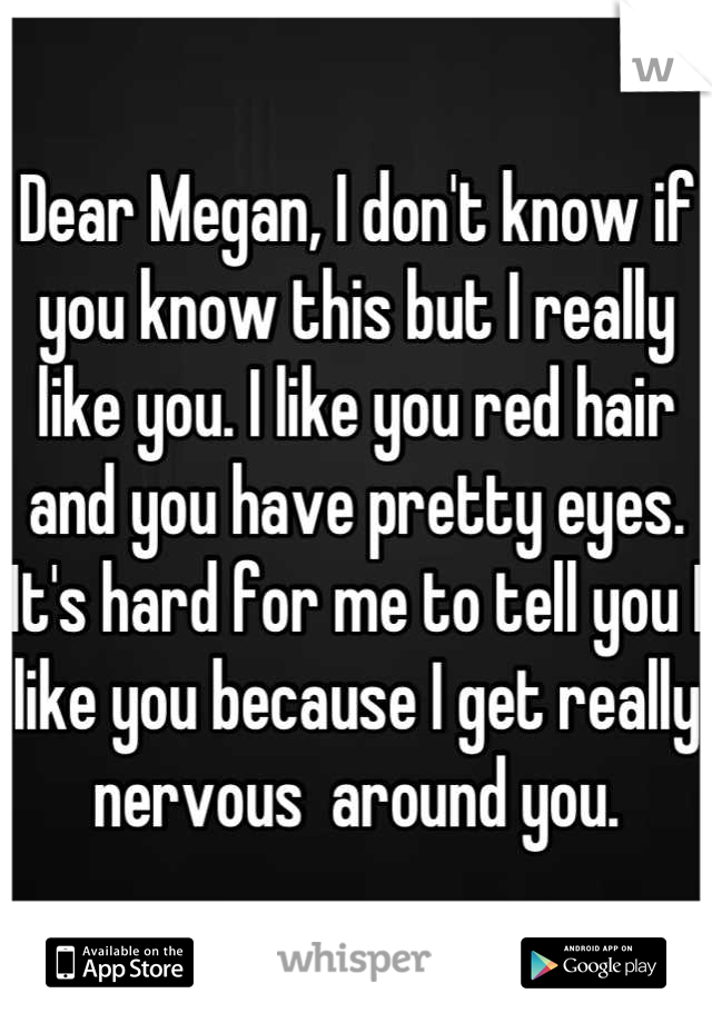 Dear Megan, I don't know if you know this but I really like you. I like you red hair and you have pretty eyes. It's hard for me to tell you I like you because I get really nervous  around you.
