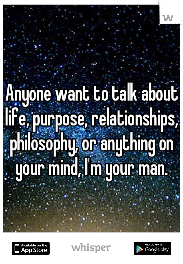 Anyone want to talk about life, purpose, relationships, philosophy, or anything on your mind, I'm your man.