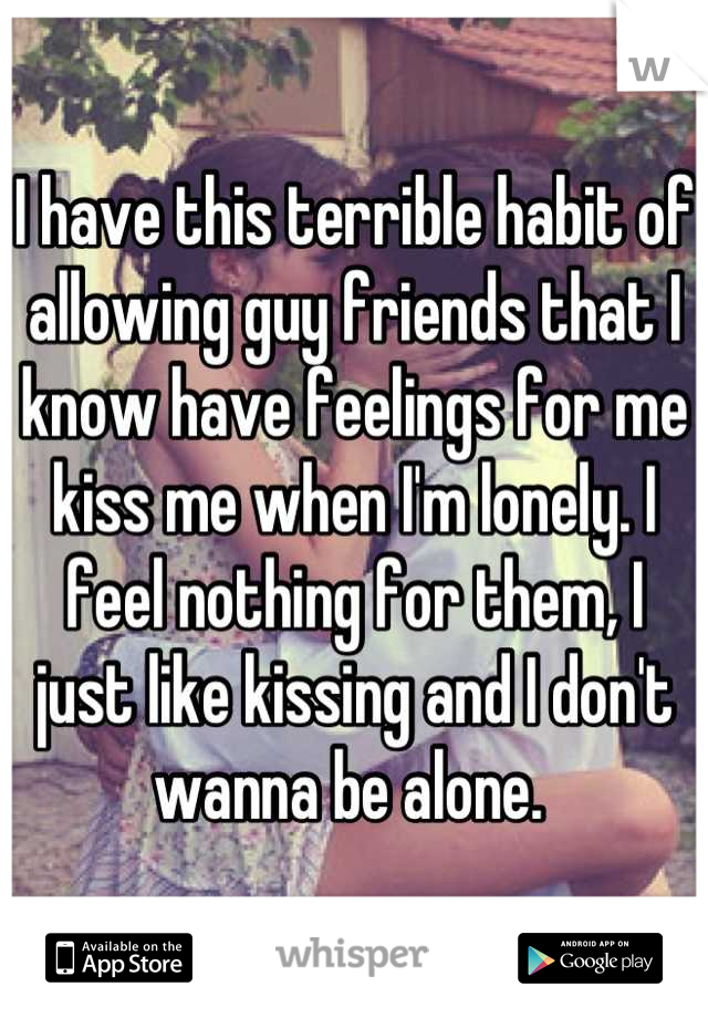 I have this terrible habit of allowing guy friends that I know have feelings for me kiss me when I'm lonely. I feel nothing for them, I just like kissing and I don't wanna be alone.