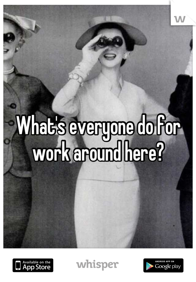 What's everyone do for work around here?