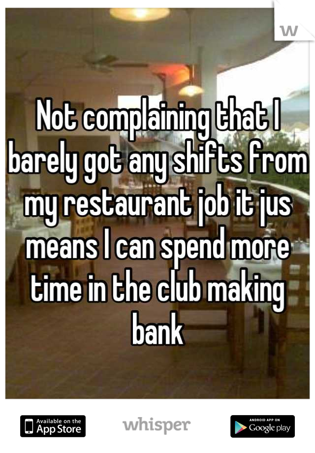 Not complaining that I barely got any shifts from my restaurant job it jus means I can spend more time in the club making bank