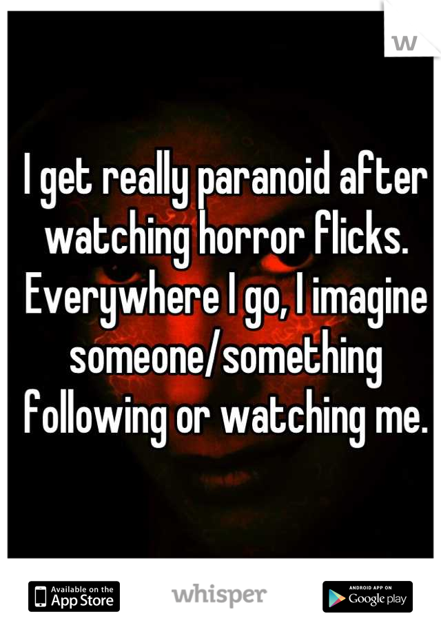 I get really paranoid after watching horror flicks. Everywhere I go, I imagine someone/something following or watching me.