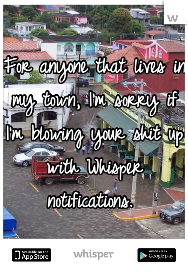 For anyone that lives in my town, I'm sorry if I'm blowing your shit up with Whisper notifications.