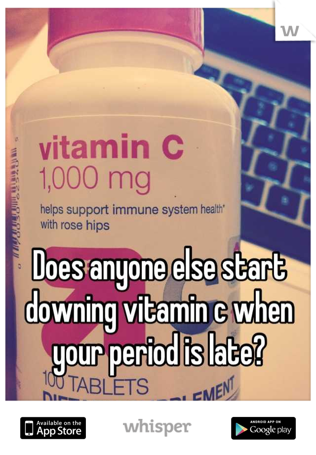 Does anyone else start downing vitamin c when your period is late?