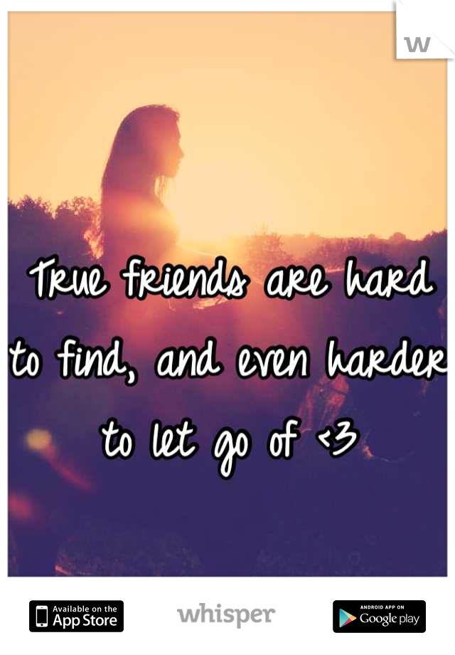 True friends are hard to find, and even harder to let go of <3