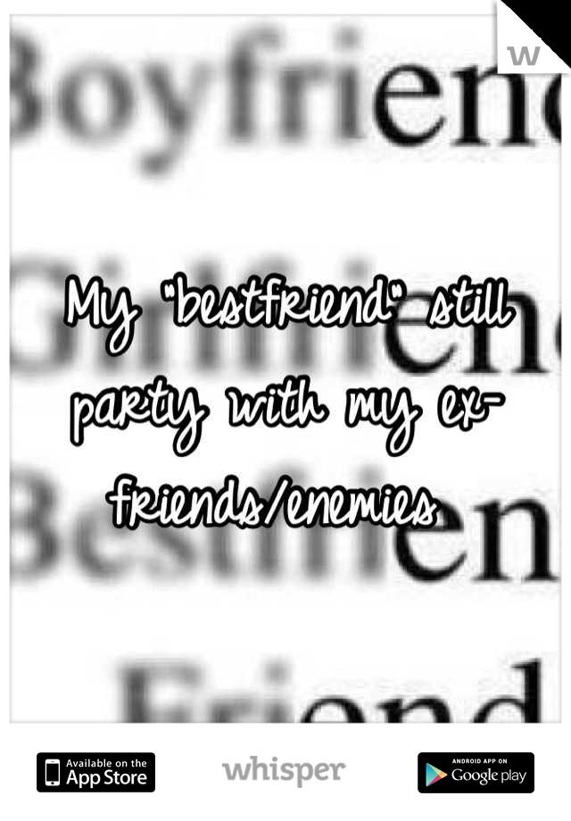 """My """"bestfriend"""" still party with my ex-friends/enemies"""