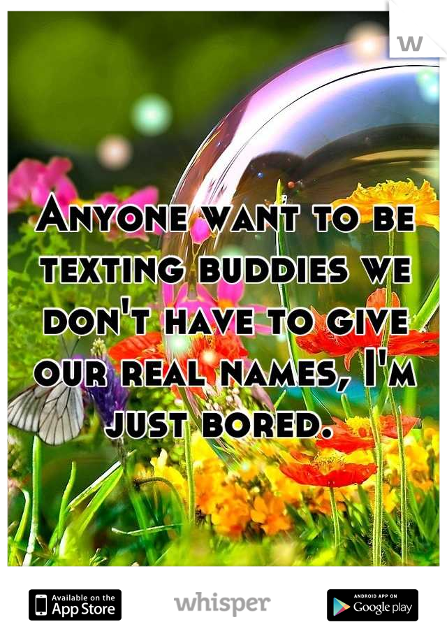 Anyone want to be texting buddies we don't have to give our real names, I'm just bored.