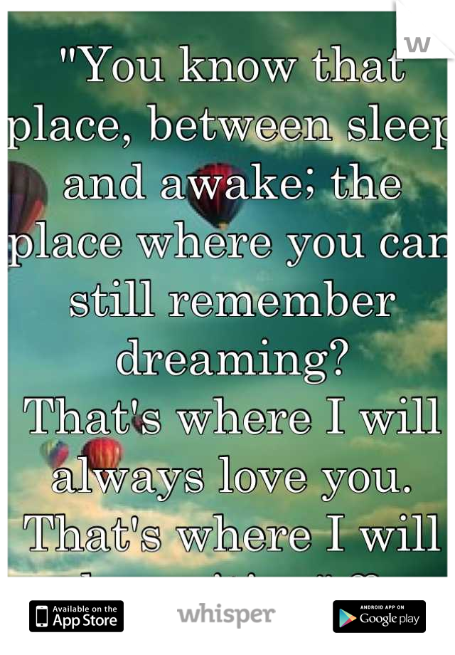 """""""You know that place, between sleep and awake; the place where you can still remember dreaming? That's where I will always love you. That's where I will be waiting"""" ♡"""