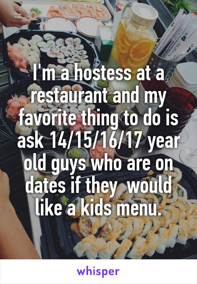 I'm a hostess at a restaurant and my favorite thing to do is ask 14/15/16/17 year old guys who are on dates if they  would like a kids menu.