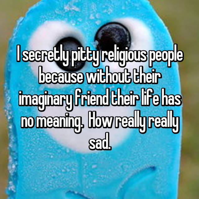 I secretly pitty religious people because without their imaginary friend their life has no meaning.  How really really sad.