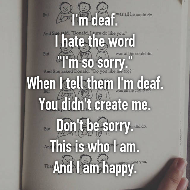 "I'm deaf. I hate the word ""I'm so sorry."" When I tell them I'm deaf. You didn't create me. Don't be sorry. This is who I am. And I am happy."