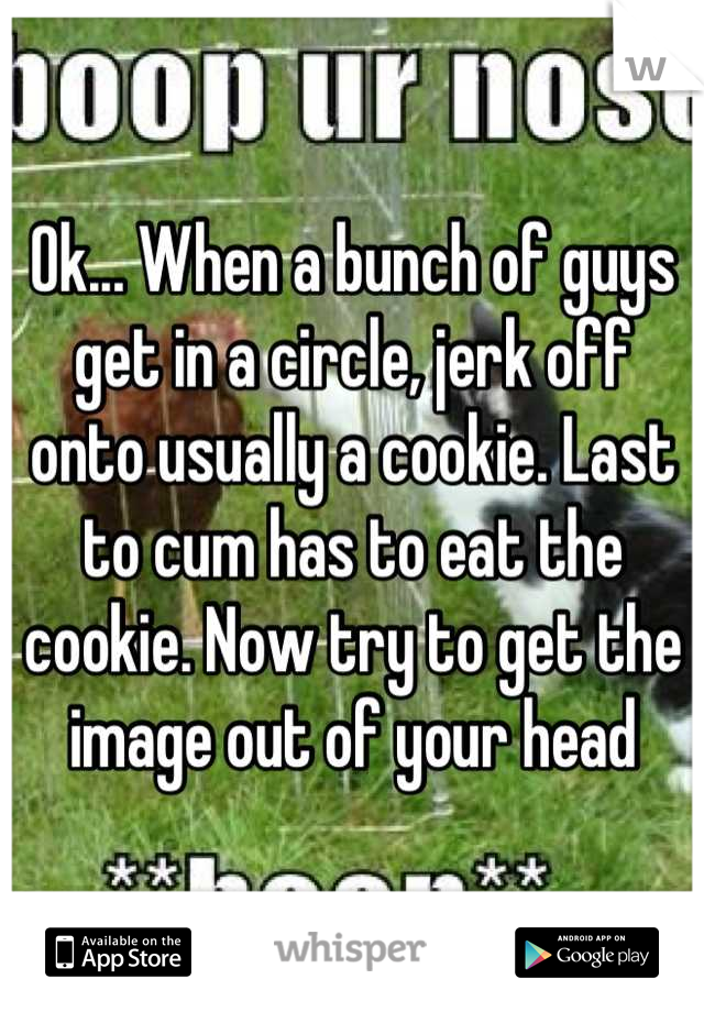 Circle jerk off eat the cookie